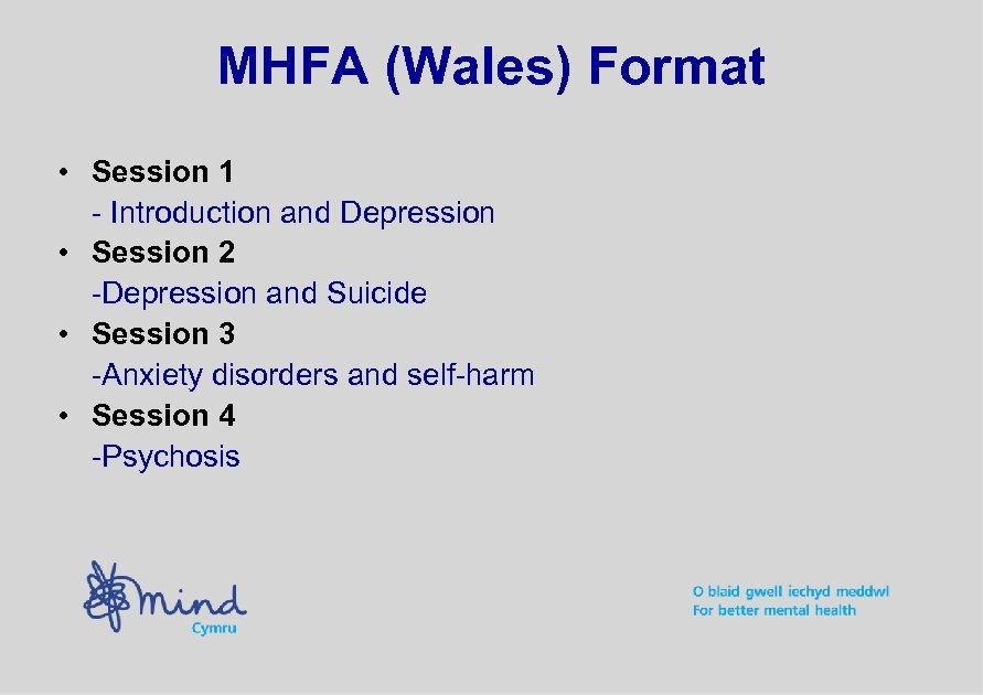 MHFA (Wales) Format • Session 1 - Introduction and Depression • Session 2 -Depression