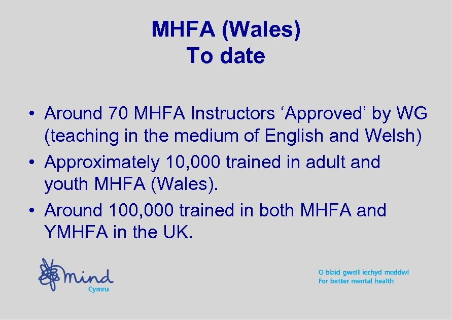 MHFA (Wales) To date • Around 70 MHFA Instructors 'Approved' by WG (teaching in