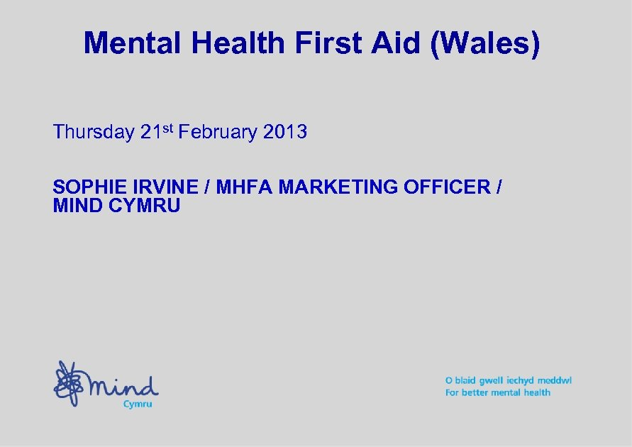 Mental Health First Aid (Wales) Thursday 21 st February 2013 SOPHIE IRVINE / MHFA