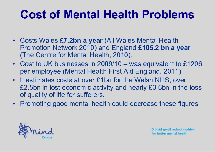 Cost of Mental Health Problems • Costs Wales £ 7. 2 bn a year
