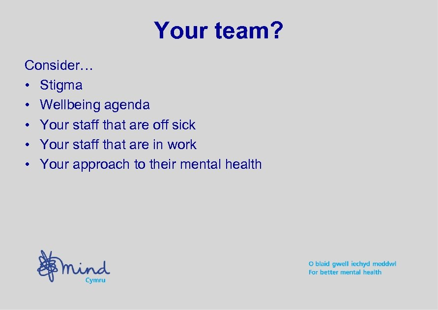 Your team? Consider… • Stigma • Wellbeing agenda • Your staff that are off