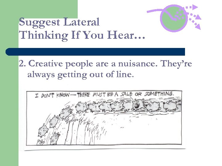 Suggest Lateral Thinking If You Hear… 2. Creative people are a nuisance. They're always