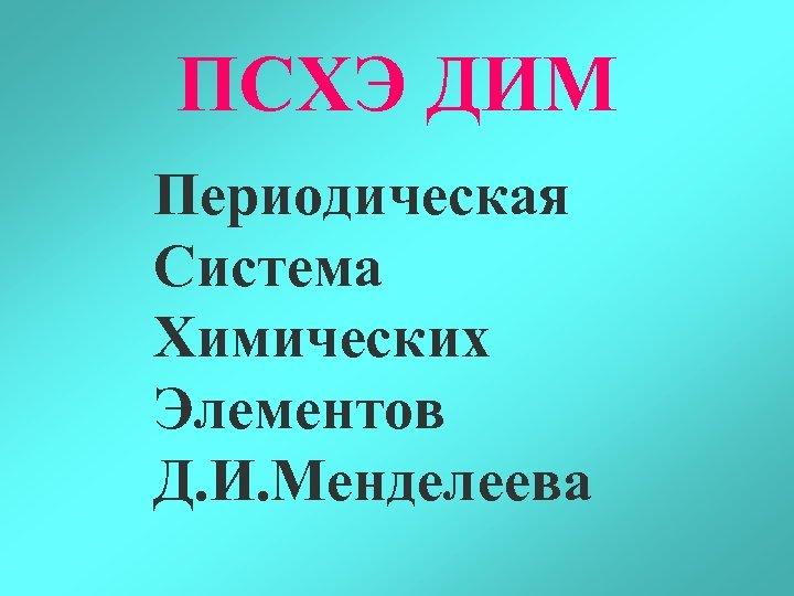 ПСХЭ ДИМ Периодическая Система Химических Элементов Д. И. Менделеева