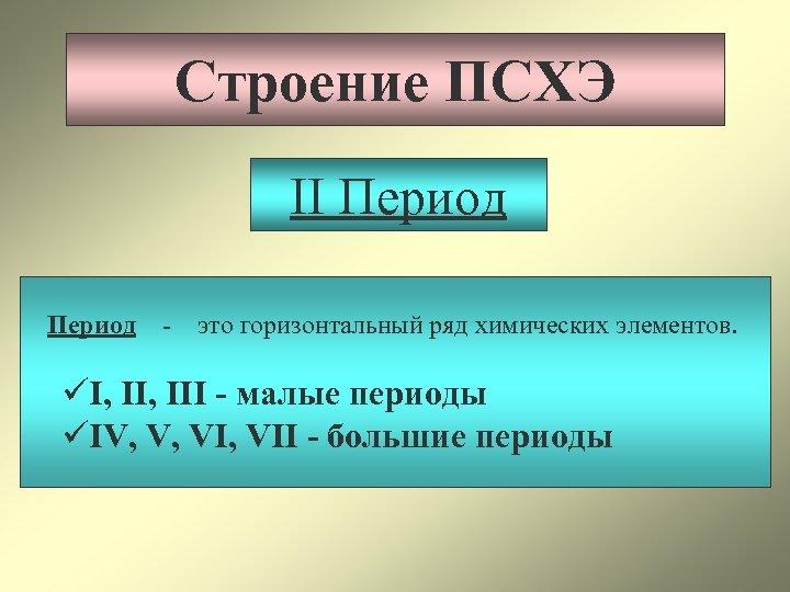 Строение ПСХЭ II Период - это горизонтальный ряд химических элементов. üI, III - малые