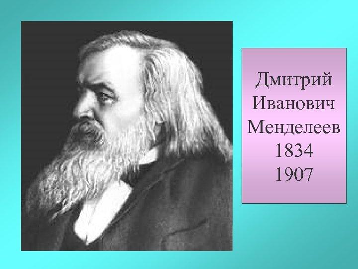 Дмитрий Иванович Менделеев 1834 1907