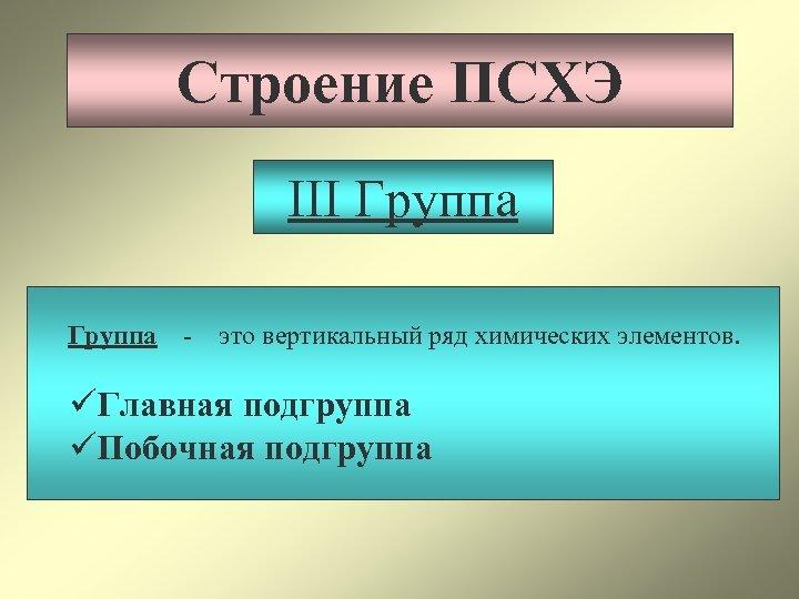 Строение ПСХЭ III Группа - это вертикальный ряд химических элементов. üГлавная подгруппа üПобочная подгруппа