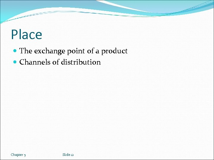 Place The exchange point of a product Channels of distribution Chapter 5 Slide 12
