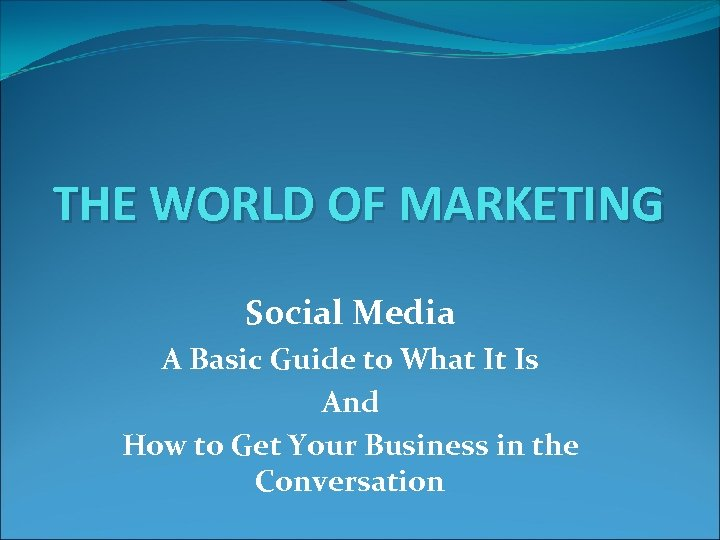 THE WORLD OF MARKETING Social Media A Basic Guide to What It Is And