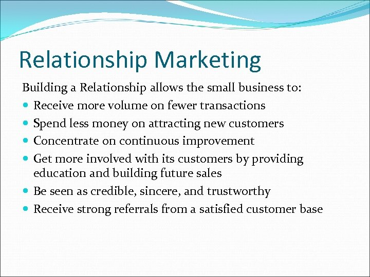 Relationship Marketing Building a Relationship allows the small business to: Receive more volume on