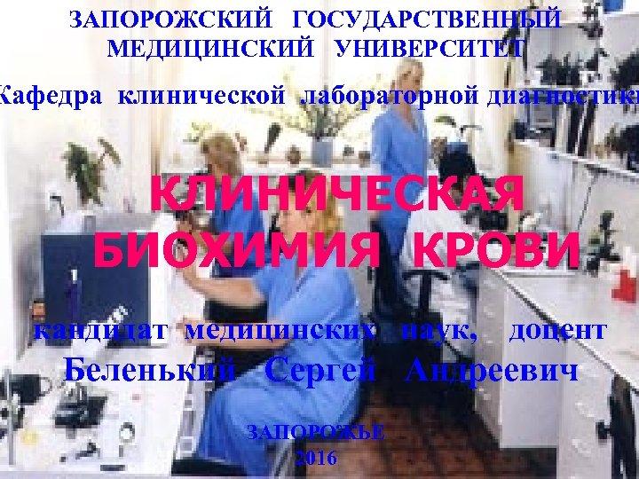 ЗАПОРОЖСКИЙ ГОСУДАРСТВЕННЫЙ МЕДИЦИНСКИЙ УНИВЕРСИТЕТ Кафедра клинической лабораторной диагностики КЛИНИЧЕСКАЯ БИОХИМИЯ КРОВИ кандидат медицинских наук,