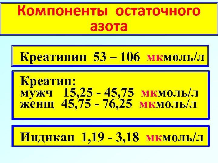 Компоненты остаточного азота Креатинин 53 – 106 мкмоль/л Креатин: мужч 15, 25 - 45,