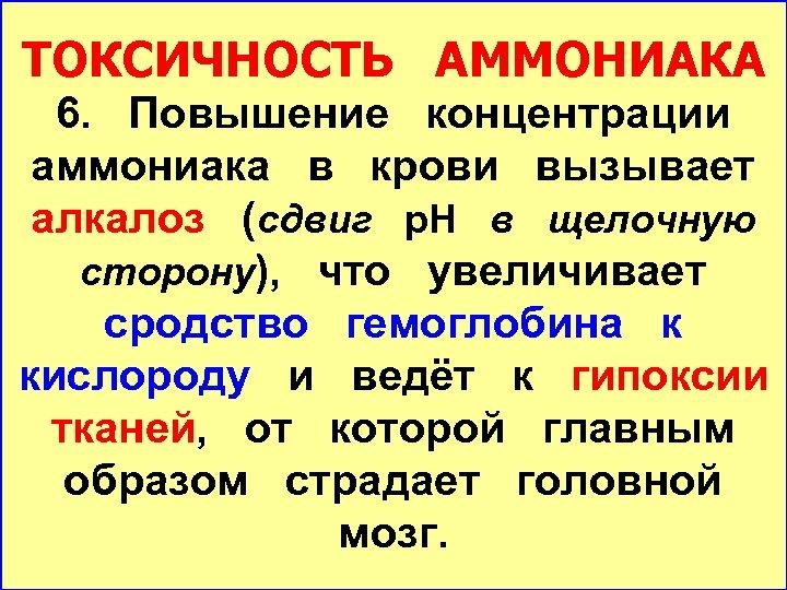 ТОКСИЧНОСТЬ АММОНИАКА 6. Повышение концентрации аммониака в крови вызывает алкалоз (сдвиг р. Н в