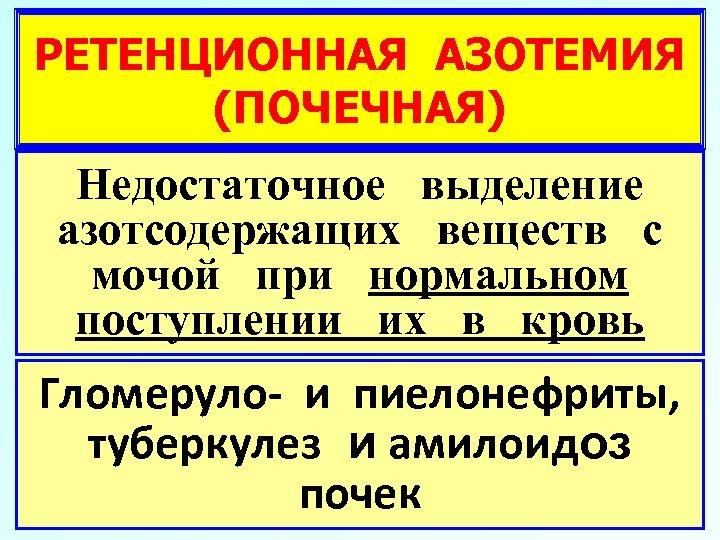РЕТЕНЦИОННАЯ АЗОТЕМИЯ (ПОЧЕЧНАЯ) Недостаточное выделение азотсодержащих веществ с мочой при нормальном поступлении их в