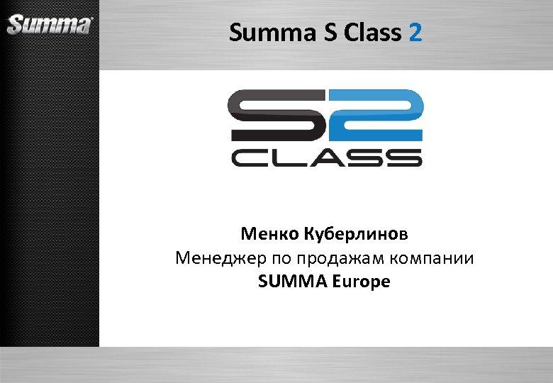 Summa S Class 2 Менко Куберлинов Менеджер по продажам компании SUMMA Europe