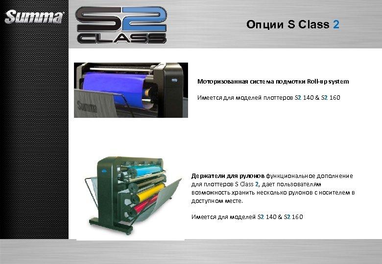 Опции S Class 2 Моторизованная система подмотки Roll-up system Имеется для моделей плоттеров S