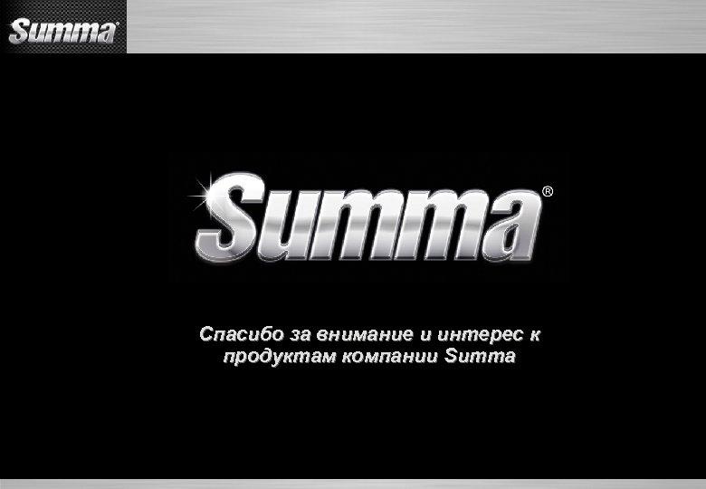 Спасибо за внимание и интерес к продуктам компании Summa