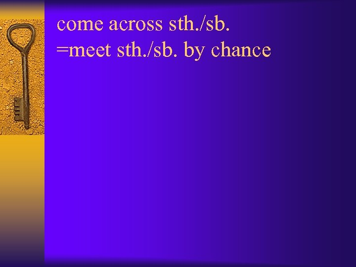 come across sth. /sb. =meet sth. /sb. by chance