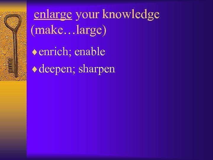 enlarge your knowledge (make…large) ¨enrich; enable ¨deepen; sharpen