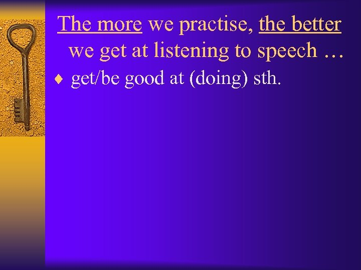 The more we practise, the better we get at listening to speech … ¨