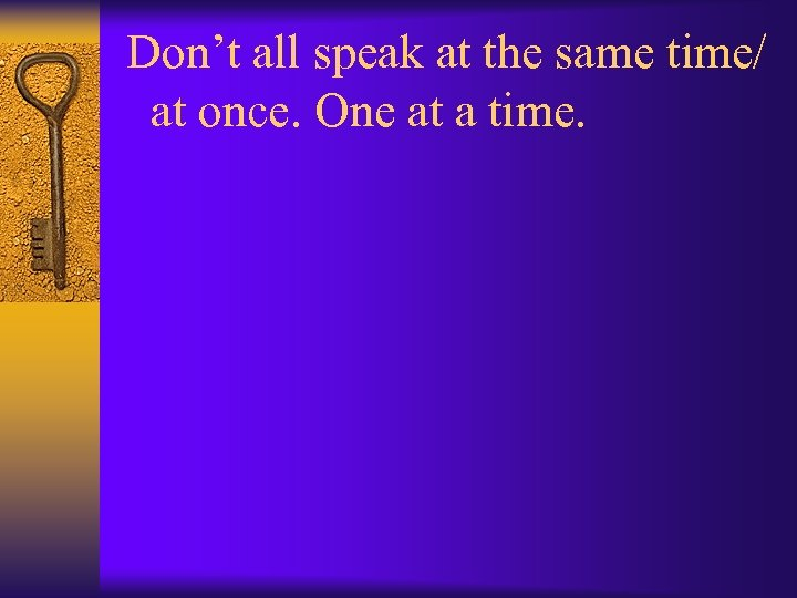 Don't all speak at the same time/ at once. One at a time.