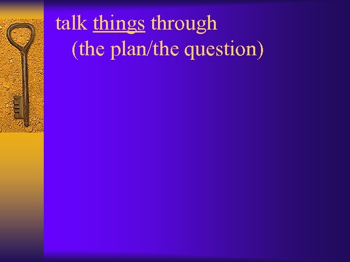 talk things through (the plan/the question)