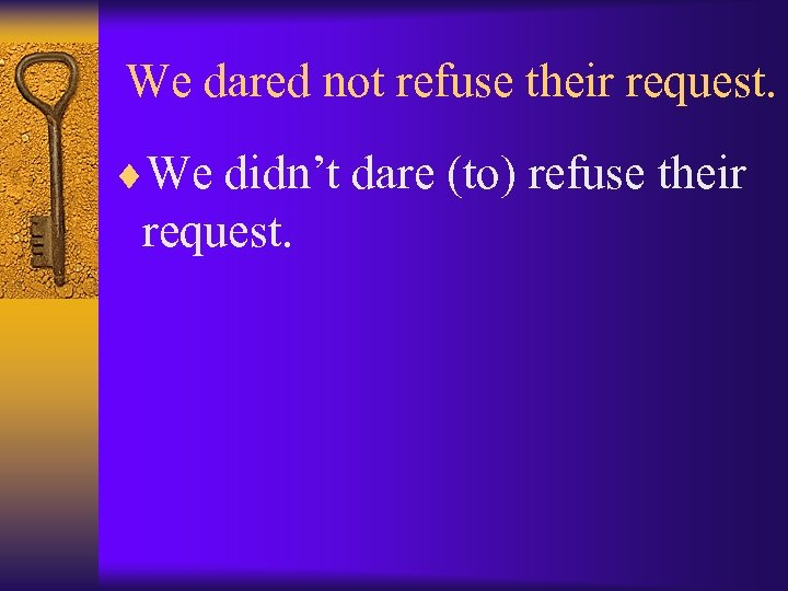 We dared not refuse their request. ¨We didn't dare (to) refuse their request.