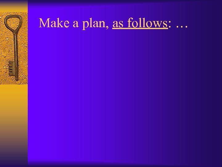 Make a plan, as follows: …