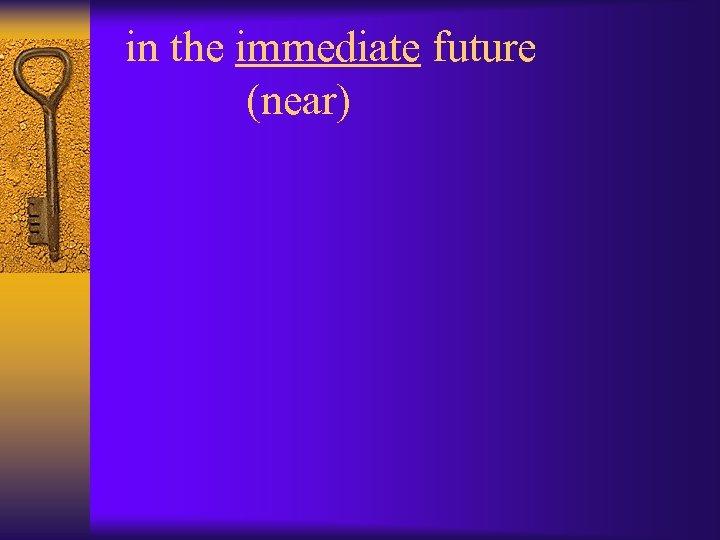 in the immediate future (near)