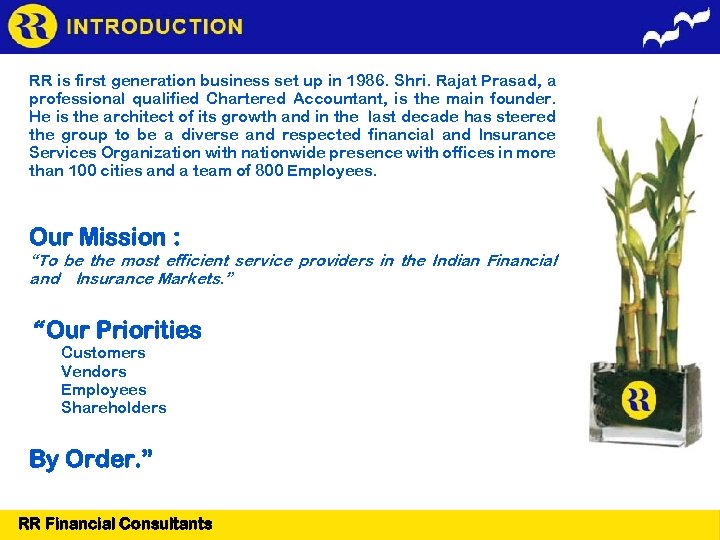 RR is first generation business set up in 1986. Shri. Rajat Prasad, a professional