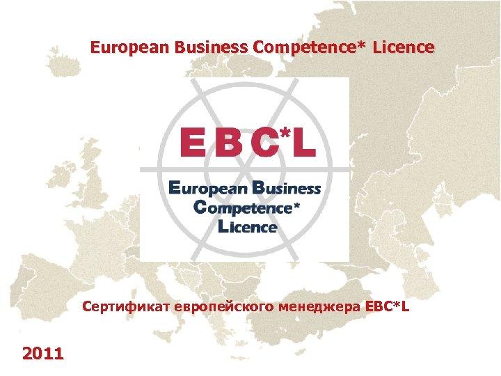 European Business Competence* Licence Сертификат европейского менеджера EBC*L 2011