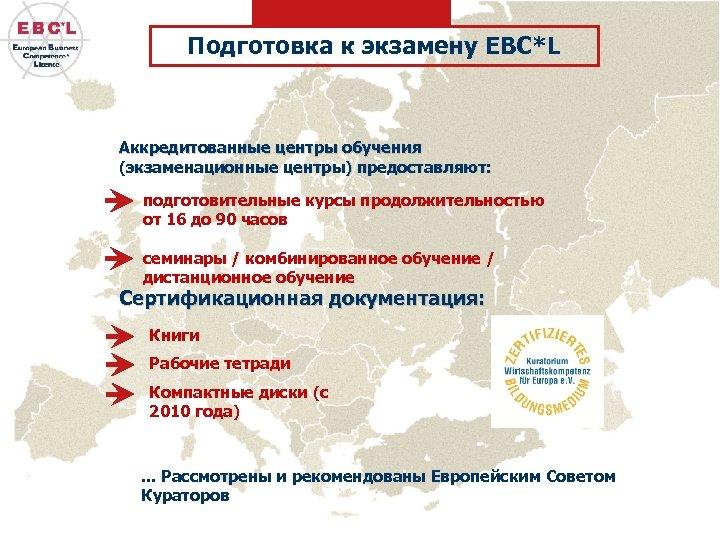 Подготовка к экзамену EBC*L Аккредитованные центры обучения (экзаменационные центры) предоставляют: подготовительные курсы продолжительностью от