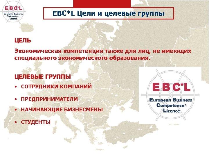 EBC*L Цели и целевые группы ЦЕЛЬ Экономическая компетенция также для лиц, не имеющих специального