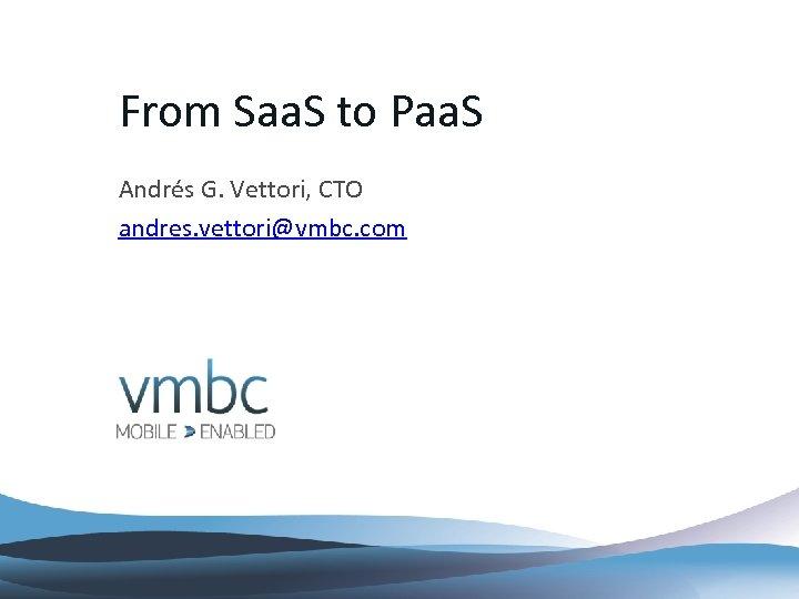 From Saa. S to Paa. S Andrés G. Vettori, CTO andres. vettori@vmbc. com