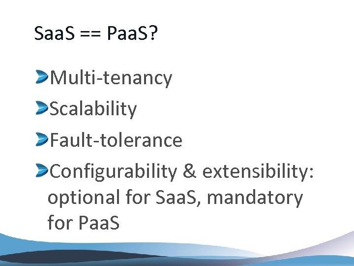 Saa. S == Paa. S? Multi-tenancy Scalability Fault-tolerance Configurability & extensibility: optional for Saa.