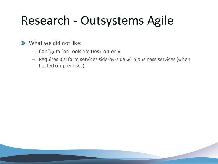 Research - Outsystems Agile What we did not like: – Configuration tools are Desktop-only