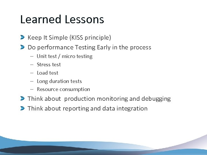 Learned Lessons Keep It Simple (KISS principle) Do performance Testing Early in the process