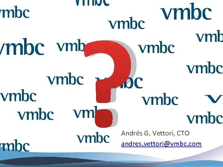 ? Andrés G. Vettori, CTO andres. vettori@vmbc. com