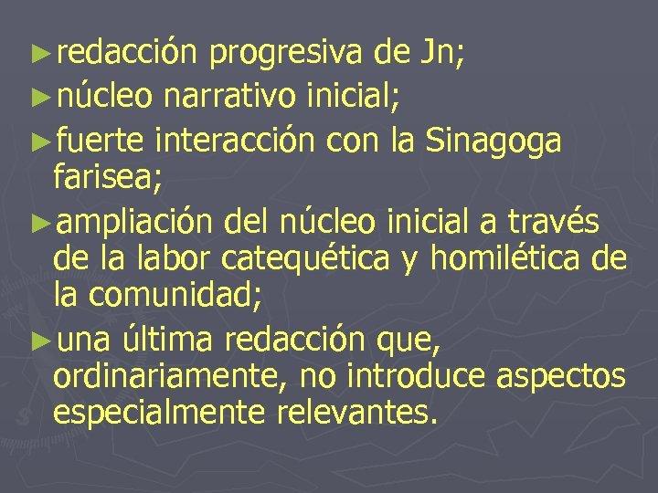 ►redacción progresiva de Jn; ►núcleo narrativo inicial; ►fuerte interacción con la Sinagoga farisea; ►ampliación