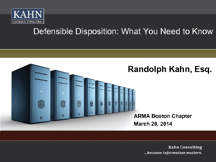 Information Management Compliance Defensible Disposition: What You Need to Know Randolph Kahn, Esq. Randolph