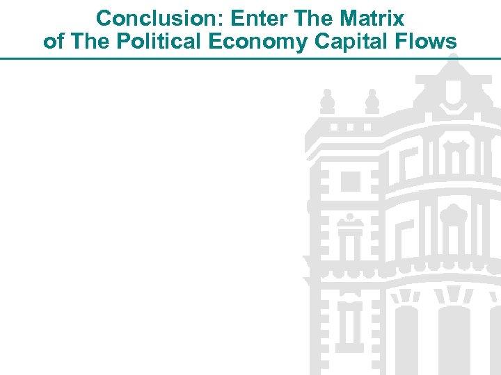 Conclusion: Enter The Matrix of The Political Economy Capital Flows