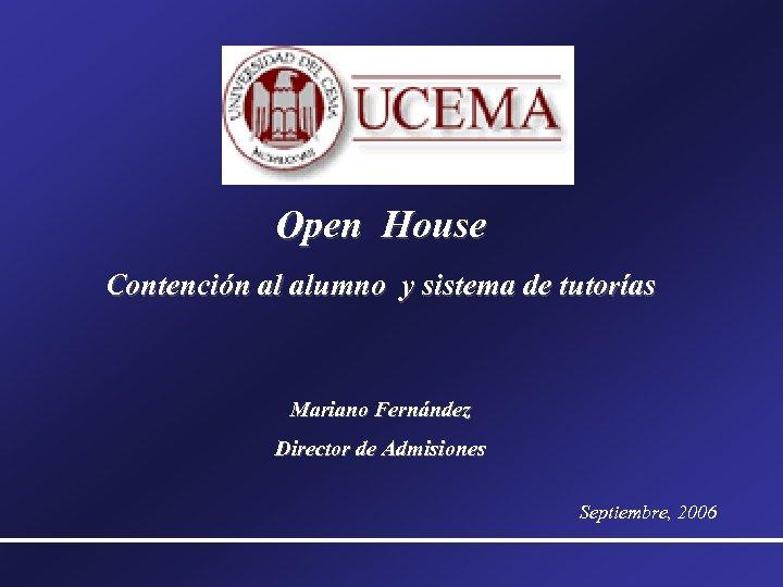 Open House Contención al alumno y sistema de tutorías Mariano Fernández Director de Admisiones