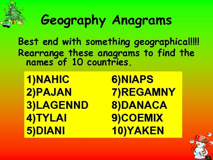Geography Anagrams Best end with something geographical!!!! Rearrange these anagrams to find the names