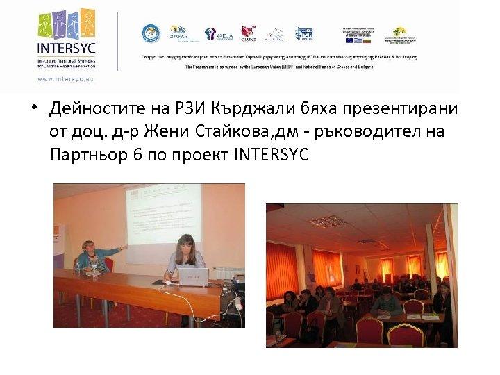 • Дейностите на РЗИ Кърджали бяха презентирани от доц. д-р Жени Стайкова, дм