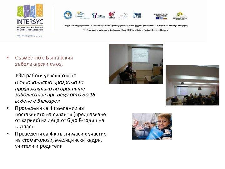 • Съвместно с Българския зъболекарски съюз, РЗИ работи успешно и по Националната програма