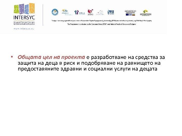 • Общата цел на проекта е разработване на средства за защита на деца