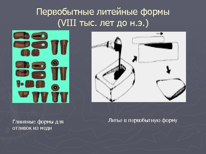 Первобытные литейные формы (VIII тыс. лет до н. э. ) Глиняные формы для отливок