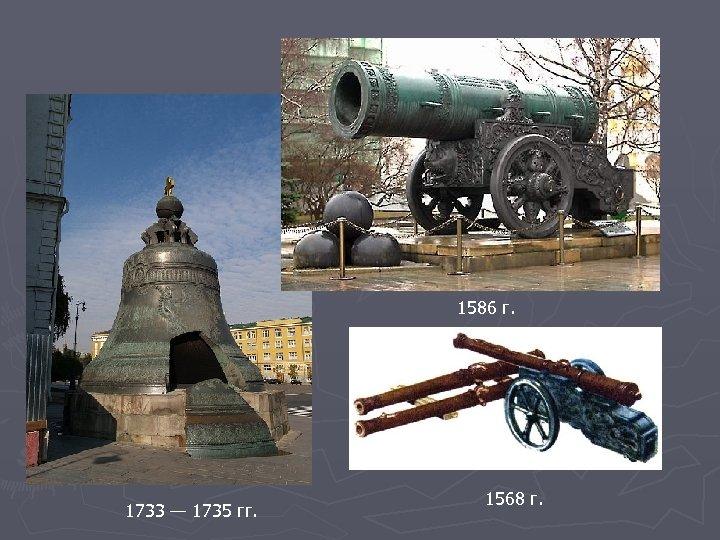 1586 г. 1733 — 1735 гг. 1568 г.