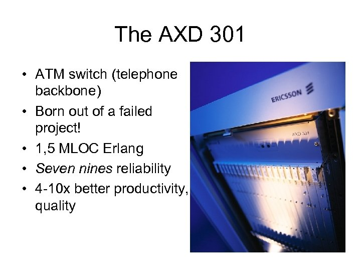 The AXD 301 • ATM switch (telephone backbone) • Born out of a failed