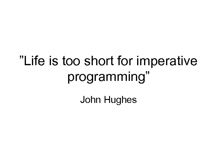 """Life is too short for imperative programming"" John Hughes"