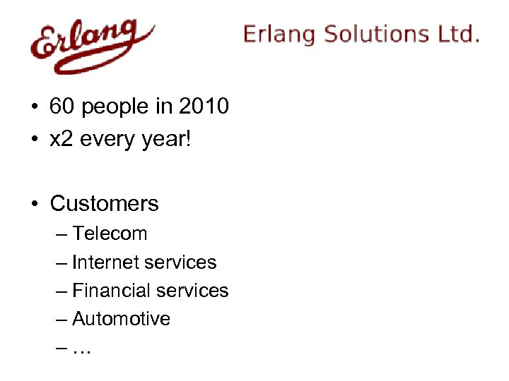 • 60 people in 2010 • x 2 every year! • Customers –